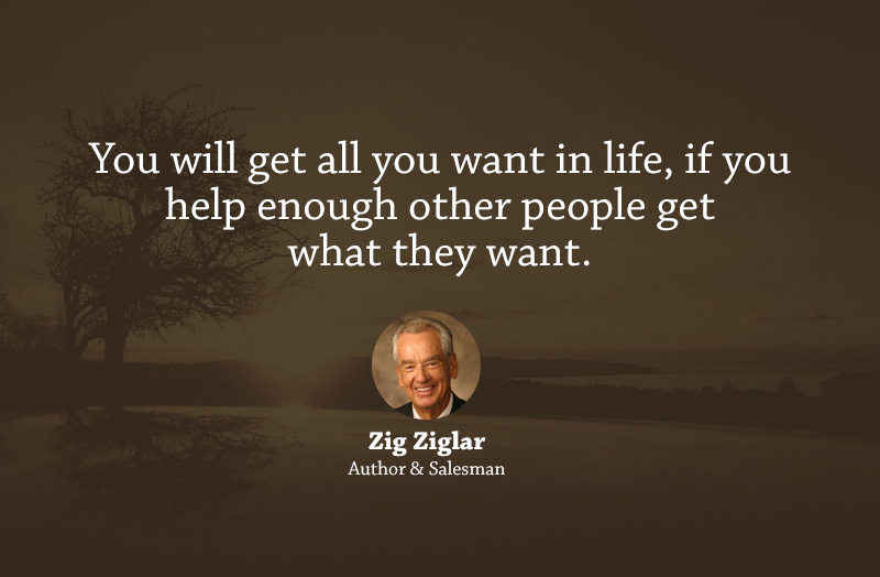 You will get all you want in life if you help enough other people get