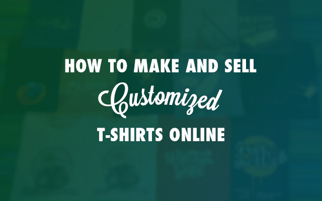 how to make and sell customized t shirts online